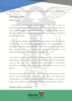 A Diretoria de Contabilidade Geral do Estado – DCG, tem a honra de homenagear todos os Contadores do Estado do Paraná nesta data tão especial, o dia do Contador, data escolhida em homenagem à criação do primeiro curso de Ciências Contábeis no Brasil, que se deu por meio do Decreto de Lei nº 7.988, de 22 de setembro de 1945.  E é com grande satisfação que agradecemos imensamente todos os Contadores que trabalham com excelência e maestria, sempre com muita dedicação e qualidade, exercendo um papel essencial e de extrema importância à sociedade, tendo em vista que é o trabalhador responsável pelo sucesso dos empreendimentos que propiciam riquezas para todo país.